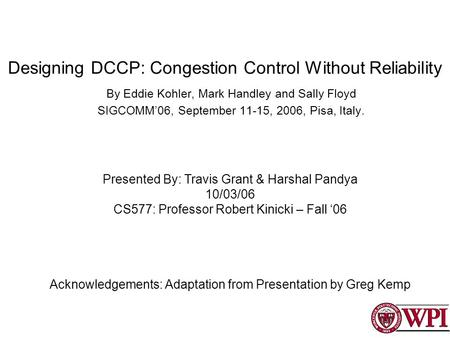 Designing DCCP: Congestion Control Without Reliability By Eddie Kohler, Mark Handley and Sally Floyd SIGCOMM06, September 11-15, 2006, Pisa, Italy. Presented.