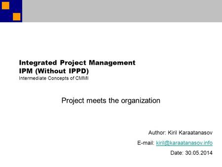 Integrated Project Management IPM (Without IPPD) Intermediate Concepts of CMMI Project meets the organization Author: Kiril Karaatanasov