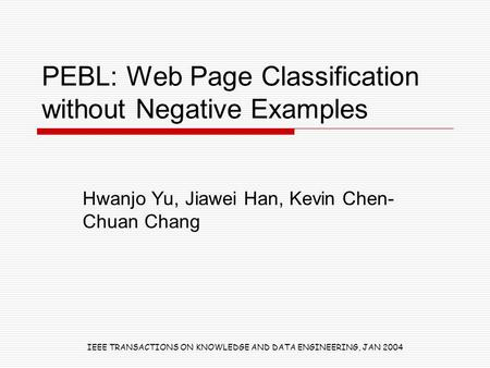 PEBL: Web Page Classification without Negative Examples Hwanjo Yu, Jiawei Han, Kevin Chen- Chuan Chang IEEE TRANSACTIONS ON KNOWLEDGE AND DATA ENGINEERING,