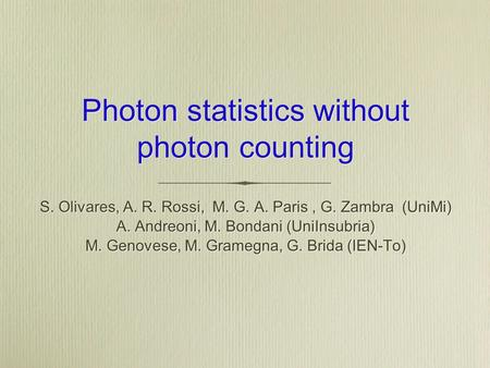 Photon statistics without photon counting S. Olivares, A. R. Rossi, M. G. A. Paris, G. Zambra (UniMi) A. Andreoni, M. Bondani (UniInsubria) M. Genovese,