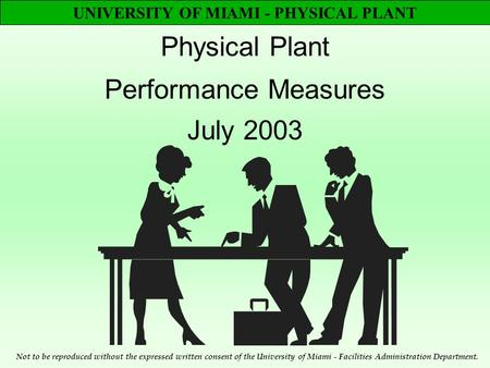 UNIVERSITY OF MIAMI - PHYSICAL PLANT Physical Plant Performance Measures July 2003 Not to be reproduced without the expressed written consent of the University.
