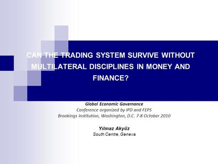 CAN THE TRADING SYSTEM SURVIVE WITHOUT MULTILATERAL DISCIPLINES IN MONEY AND FINANCE? Global Economic Governance Conference organized by IPD and FEPS Brookings.