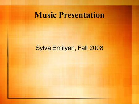 Music Presentation Sylva Emilyan, Fall 2008. What is music? o Music is organized sound created by human voices or instruments. o Some historians believe.