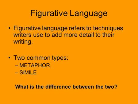Figurative Language Figurative language refers to techniques writers use to add more detail to their writing. Two common types: METAPHOR SIMILE What is.