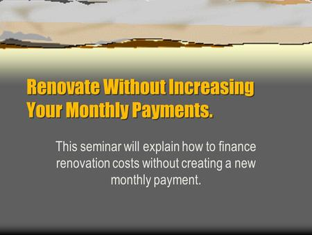Renovate Without Increasing Your Monthly Payments. This seminar will explain how to finance renovation costs without creating a new monthly payment.