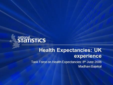 Health Expectancies: UK experience Task Force on Health Expectancies: 8 th June 2006 Madhavi Bajekal.