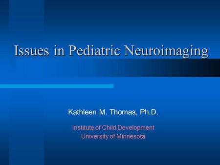 Issues in Pediatric Neuroimaging Kathleen M. Thomas, Ph.D. Institute of Child Development University of Minnesota.