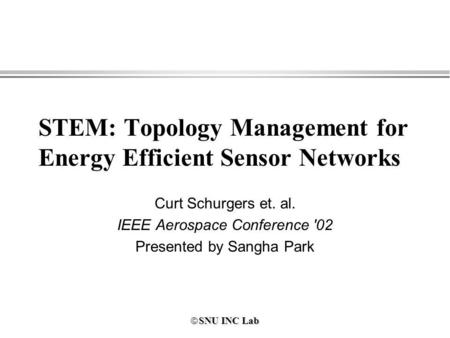 SNU INC Lab SNU INC Lab STEM: Topology Management for Energy Efficient Sensor Networks Curt Schurgers et. al. IEEE Aerospace Conference '02 Presented by.