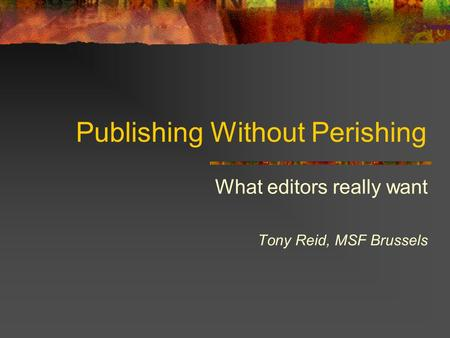 Publishing Without Perishing What editors really want Tony Reid, MSF Brussels.