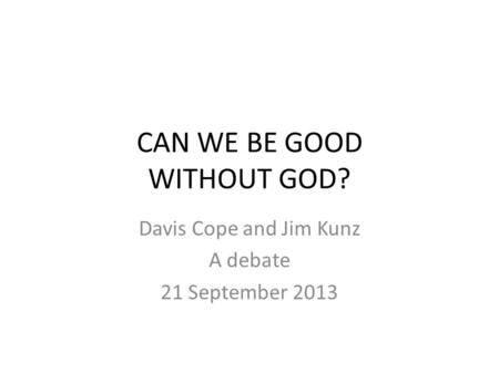 CAN WE BE GOOD WITHOUT GOD? Davis Cope and Jim Kunz A debate 21 September 2013.