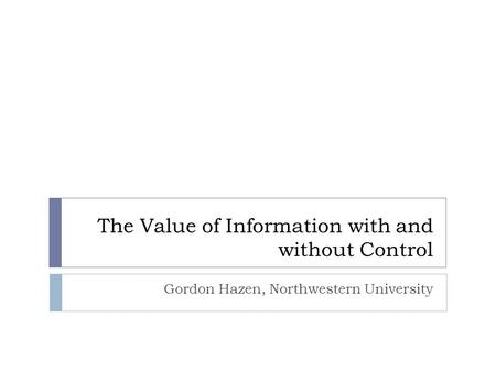 The Value of Information with and without Control Gordon Hazen, Northwestern University.