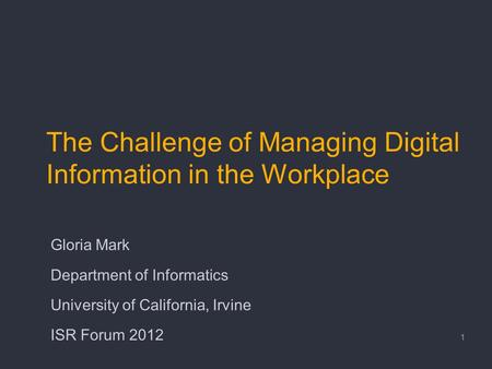The Challenge of Managing Digital Information in the Workplace Gloria Mark Department of Informatics University of California, Irvine ISR Forum 2012 1.
