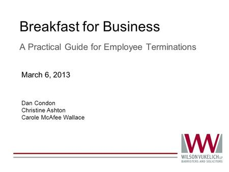 Breakfast for Business A Practical Guide for Employee Terminations Dan Condon Christine Ashton Carole McAfee Wallace March 6, 2013.