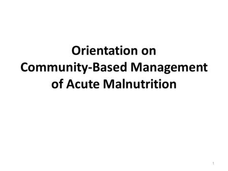 Orientation on Community-Based Management of Acute Malnutrition 1.