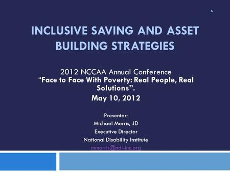 INCLUSIVE SAVING AND ASSET BUILDING STRATEGIES 2012 NCCAA Annual ConferenceFace to Face With Poverty: Real People, Real Solutions. May 10, 2012 Presenter: