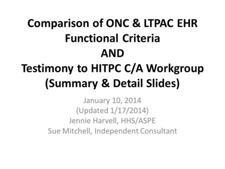 Comparison of ONC & LTPAC EHR Functional Criteria AND Testimony to HITPC C/A Workgroup (Summary & Detail Slides) January 10, 2014 (Updated 1/17/2014) Jennie.