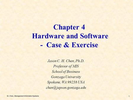 Dr. Chen, Management Information Systems 1 Chapter 4 Hardware and Software - Case & Exercise Jason C. H. Chen, Ph.D. Professor of MIS School of Business.