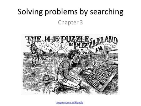 Solving problems by searching Chapter 3 Image source: Wikipedia.