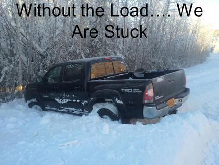 Without the Load…. We Are Stuck. The Load Gives us Traction to Move Forward…to Improve our Life.