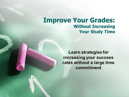 Improve Your Grades: Without Increasing Your Study Time Learn strategies for increasing your success rates without a large time commitment.