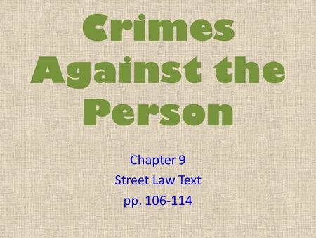 Crimes Against the Person Chapter 9 Street Law Text pp. 106-114.