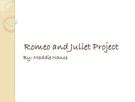Romeo and Juliet Project By: Maddie Nance. Soundtrack Songs Love Story by Taylor Swift Tells the story of the play. Two teenagers fall in love at a party.