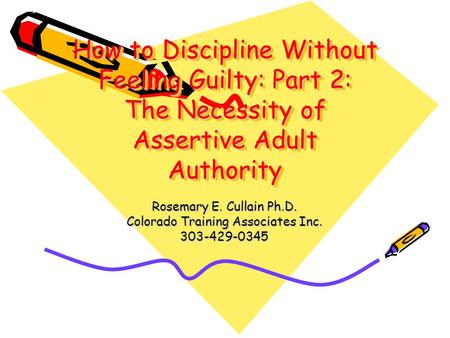 How to Discipline Without Feeling Guilty: Part 2: The Necessity of Assertive Adult Authority Rosemary E. Cullain Ph.D. Colorado Training Associates Inc.