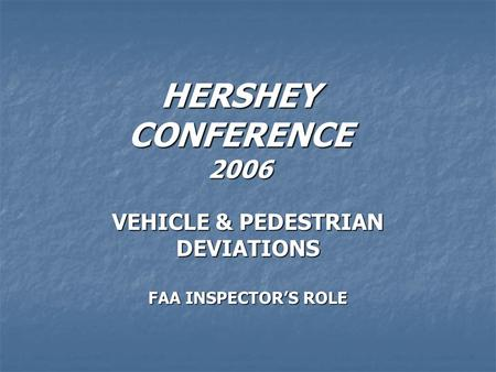 HERSHEY CONFERENCE 2006 VEHICLE & PEDESTRIAN DEVIATIONS FAA INSPECTORS ROLE.
