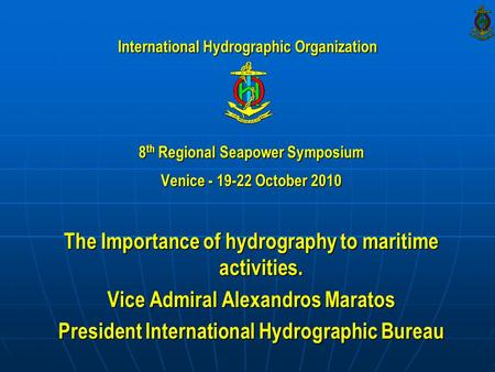8 th Regional Seapower Symposium Venice - 19-22 October 2010 The Importance of hydrography to maritime activities. Vice Admiral Alexandros Maratos President.