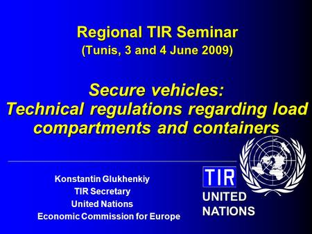 UNITED NATIONS Konstantin Glukhenkiy TIR Secretary United Nations Economic Commission for Europe Regional TIR Seminar (Tunis, 3 and 4 June 2009) Secure.