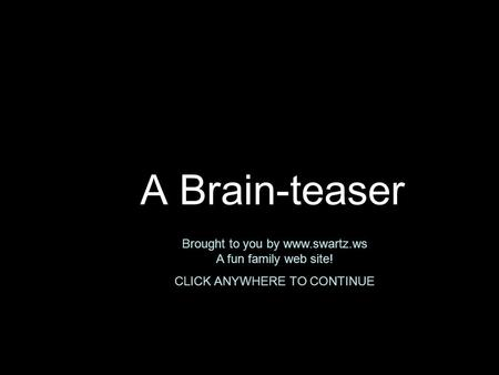 A Brain-teaser Brought to you by www.swartz.ws A fun family web site! CLICK ANYWHERE TO CONTINUE.