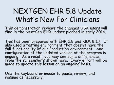 NEXTGEN EHR 5.8 Update Whats New For Clinicians This demonstration reviews the changes USA users will find in the NextGen EHR update planned in early 2014.