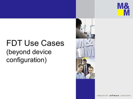 FDT Use Cases (beyond device configuration). Motivation for this presentation FDT is more than…... a Frame Application that … … has a Tree View on left.