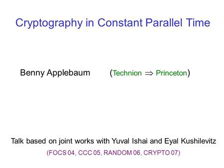 Cryptography in Constant Parallel Time Talk based on joint works with Yuval Ishai and Eyal Kushilevitz (FOCS 04, CCC 05, RANDOM 06, CRYPTO 07) Benny Applebaum.