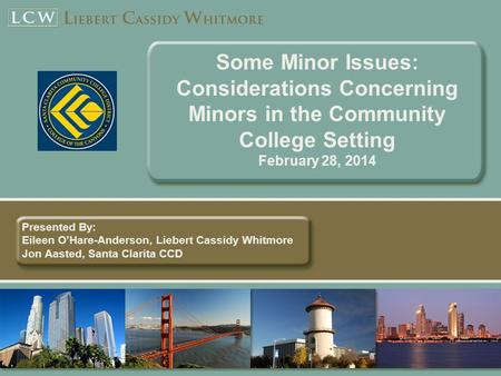 Some Minor Issues: Considerations Concerning Minors in the Community College Setting February 28, 2014 Presented By: Eileen OHare-Anderson, Liebert Cassidy.