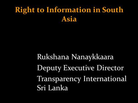 Right to Information in South Asia Rukshana Nanaykkaara Deputy Executive Director Transparency International Sri Lanka.