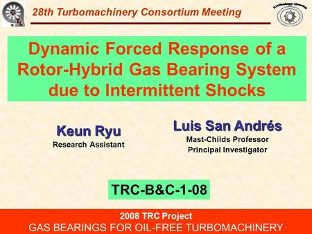 Gas Bearings for Oil-Free Turbomachinery 28th Turbomachinery Consortium Meeting Dynamic Forced Response of a Rotor-Hybrid Gas Bearing System due to Intermittent.
