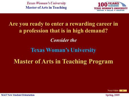 Texas Womans University Master of Arts in Teaching Next Slide MAT New Student Orientation Spring, 2009 Are you ready to enter a rewarding career in a profession.