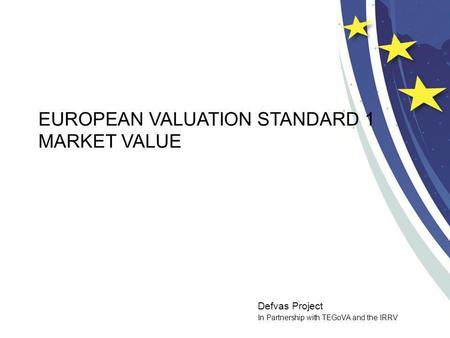Defvas Project In Partnership with TEGoVA and the IRRV EUROPEAN VALUATION STANDARD 1 MARKET VALUE.