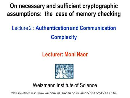 On necessary and sufficient cryptographic assumptions: the case of memory checking Lecture 2 : Authentication and Communication Complexity Lecturer: Moni.
