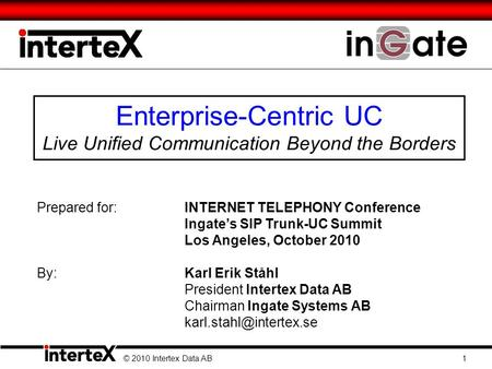 Enterprise-Centric UC Live Unified Communication Beyond the Borders © 2010 Intertex Data AB 1 Prepared for:INTERNET TELEPHONY Conference Ingates SIP Trunk-UC.