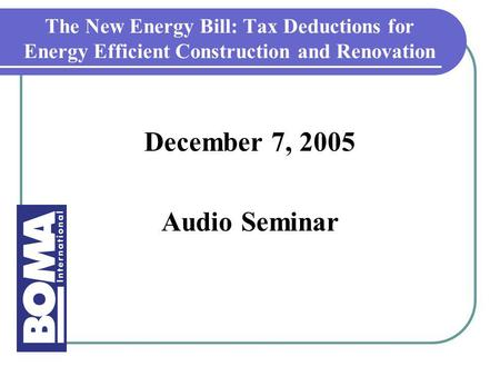 The New Energy Bill: Tax Deductions for Energy Efficient Construction and Renovation December 7, 2005 Audio Seminar.
