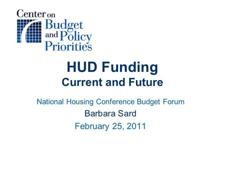 HUD Funding Current and Future National Housing Conference Budget Forum Barbara Sard February 25, 2011.