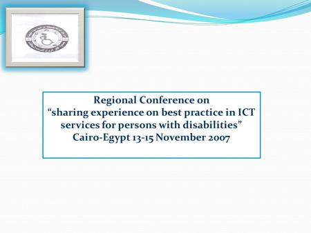 Regional Conference on sharing experience on best practice in ICT services for persons with disabilities Cairo-Egypt 13-15 November 2007.