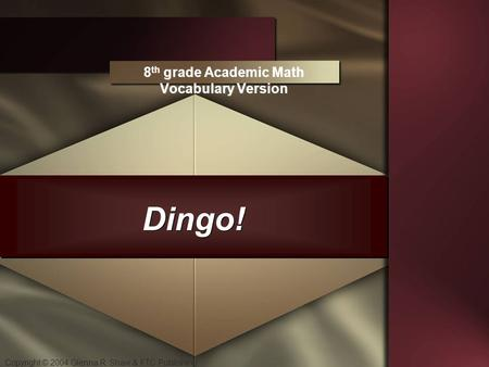 Copyright © 2004 Glenna R. Shaw & FTC Publishing Dingo! 8 th grade Academic Math Vocabulary Version.