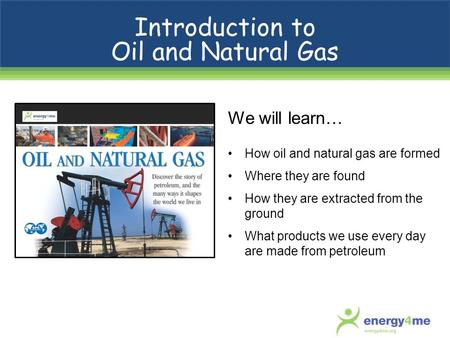 We will learn… How oil and natural gas are formed Where they are found How they are extracted from the ground What products we use every day are made from.