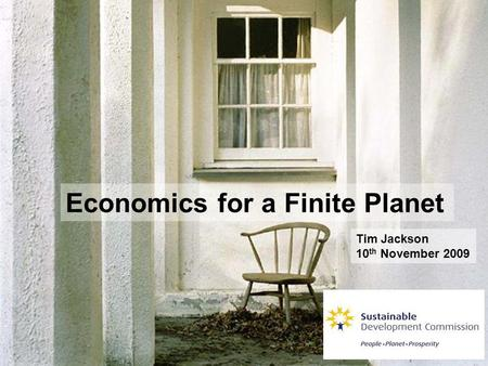 Economics for a Finite Planet Tim Jackson 10 th November 2009.
