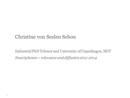 Christine von Seelen Schou Industrial PhD Telenor and University of Copenhagen, MCC Smartphones – relevance and diffusion 2011-2014 1.