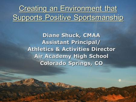 Creating an Environment that Supports Positive Sportsmanship Diane Shuck, CMAA Assistant Principal/ Athletics & Activities Director Air Academy High School.