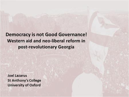 Democracy is not Good Governance! Western aid and neo-liberal reform in post-revolutionary Georgia Joel Lazarus St Anthonys College University of Oxford.